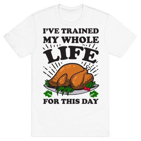 I've Trained My Whole Life For This Day T-Shirt