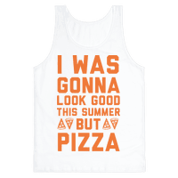 I Was Gonna Look Good This Summer But Pizza