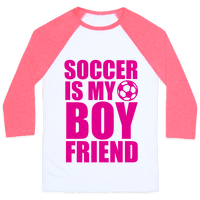 Soccer is My Boyfriend Baseball