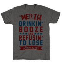 'Merica: Drinkin' Booze And Refusin' To Lose Since 1776 Tee