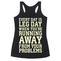 Every Day Is Leg Day When Youre Running Away From Your Problems Racerback