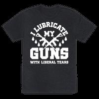 I Lubricate My Gun With Liberal Tears Tee