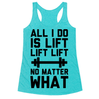All I Do is Lift Lift Lift No Matter What Racerback