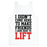I Didn't Come Here To Make Friends, I Came Here To Lift