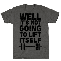 It's Not Going To Lift Itself Tee
