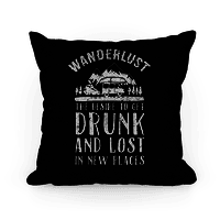Wanderlust- The Desire to Get Drunk and Lost in New Places Pillow