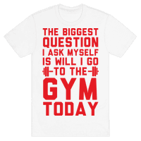 The Biggest Question I Ask Myself Is Will I Go To The Gym Today Tee