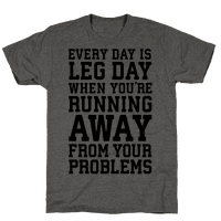 Every Day Is Leg Day When Youre Running Away From Your Problems Tee