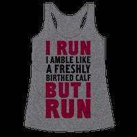 I Run Like A Freshly Birthed Calf, But I Run