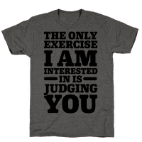 The Only Exercise I'm Interested In Is Judging You
