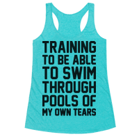 Training To Be Able To Swim Through Pools Of My Own Tears Racerback
