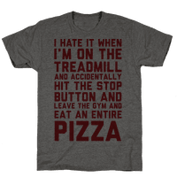 I Hate It When I'm On The Treadmill And Accidentally Hit The Stop Button and Leave The Gym And Eat An Entire Pizza Tee