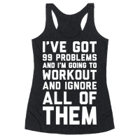 Ive Got 99 Problems And Im Going To Workout And Ignore All Of Them Racerback