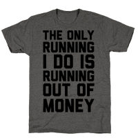 The Only Running I Do Is Running Out Of Money Tee