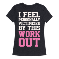 I Feel Personally Victimized By This Workout Tee