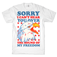 Sorry I Can't Hear You Over The Sound Of My Freedom Tee