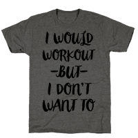 I Would Workout But I Dont Want To