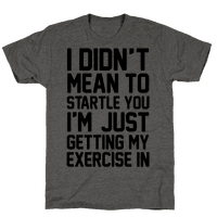 I Didn't Mean To Startle You I'm Just Getting My Exercise In Tee