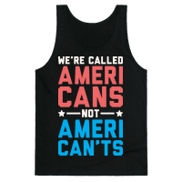 Were Called AmeriCANS not AmeriCANTS Tank