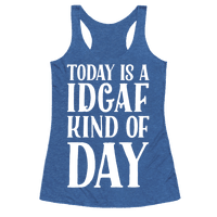 Today Is A IDGAF Kind of Day Racerback