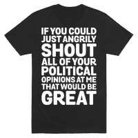 If You Could Just Angrily Shout All of Your Political Opinions at Me, That Would Be Great Tee