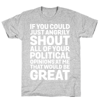 If You Could Just Angrily Shout All of Your Political Opinions at Me, That Would Be Great