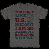 You Don't Like U.S. History? I Am So Alexander HamilDONE With You Tee