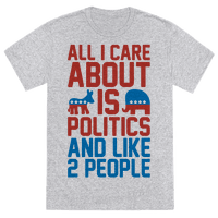 All I Care About Is Politics and Like 2 People Tee