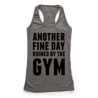 Another Fine Day Ruined By The Gym Racerback