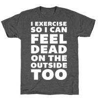 I Exercise So I Can Feel Dead On The Outside Too Tee